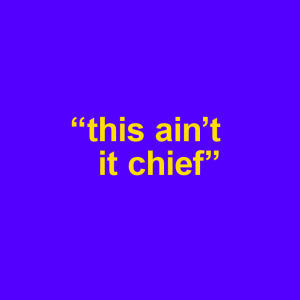 "blue background with words ""this ain't it chief"""